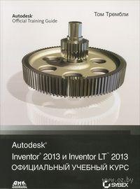 Autodesk Inventor 2013 и Inventor LT 2013. Официальный учебный курс. Том Трембли