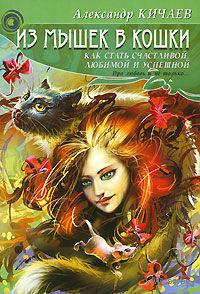 Из мышек в кошки. Как стать счастливой, любимой и успешной. Александр Кичаев