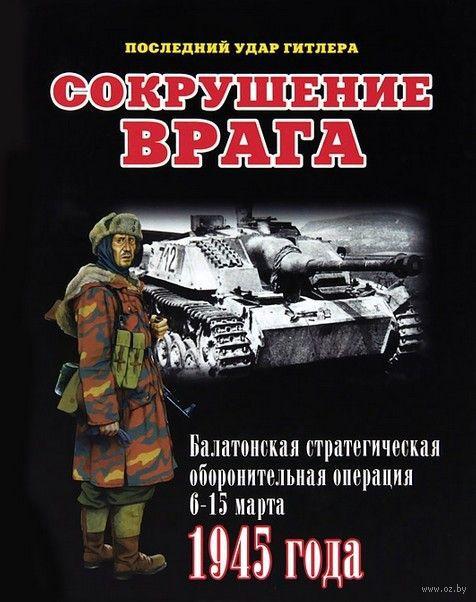 Сокрушение врага. Балатонская стратегическая оборонительная операция 6-15 марта 1945 года. Илья Мощанский