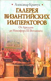 Галерея византийских императоров. От Аркадия до Никифора III Вотаниата. Александр Кравчук