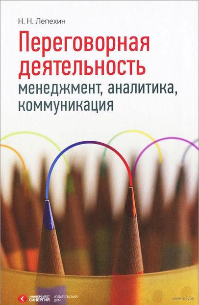 Переговорная деятельность. Менеджмент, аналитика, коммуникация. Николай Лепехин