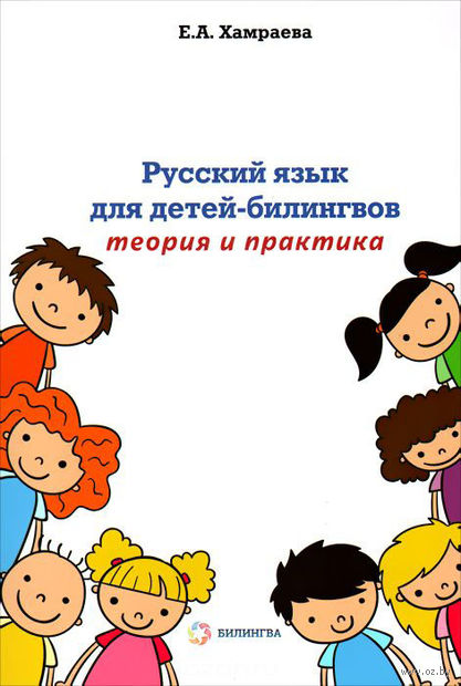 Русский язык для детей-билингов. Теория и практика. Елизавета Хамраева
