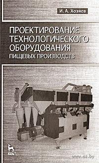 Проектирования технологического оборудования пищевых производств. Игорь Хозяев