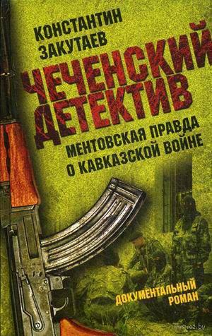 Чеченский детектив. Ментовская правда о кавказской войне. Константин Закутаев
