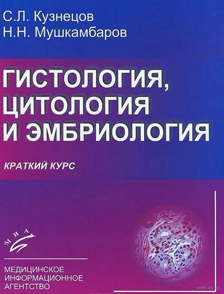 Гистология, цитология и эмбриология. Краткий курс. Сергей Кузнецов, Николай Мушкамбаров