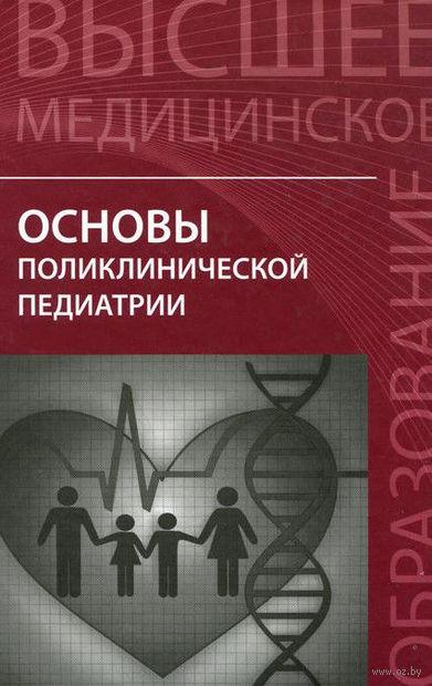 Основы поликлинической педиатрии. Игорь Аксенов, Дина Безрукова, Анвар Джумагазиев