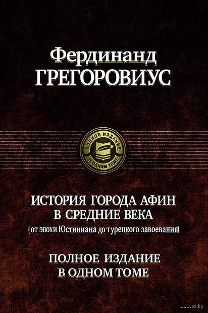 История города Афин в Средние века (от Юстиниана до Турецкого Завоевания). Фердинанд Грегоровиус