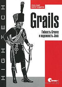Grails. Гибкость Groovy и надежность Java. Глен Смит, Питер Ледбрук
