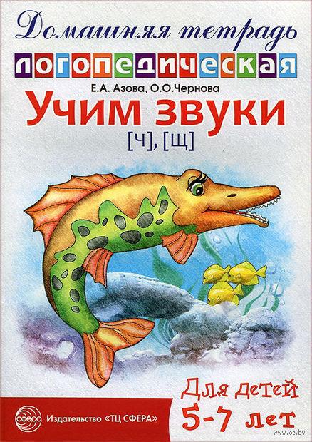 Учим звуки [ч], [щ]. Домашняя логопедическая тетрадь для детей 5-7 лет. Е. Азова, О. Чернова
