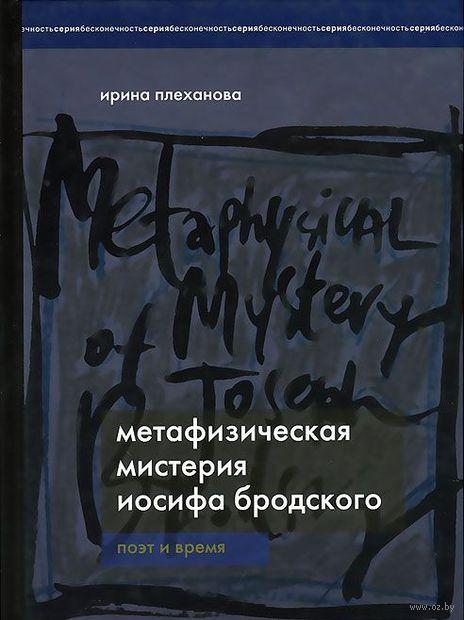 Метафизическая мистерия Иосифа Бродского. Поэт времени. Ирина Плеханова