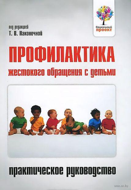 Профилактика жестокого обращения с детьми. Практическое руководство