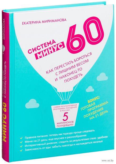 Система минус 60. Как перестать бороться с лишним весом и наконец-то похудеть. Екатерина Мириманова