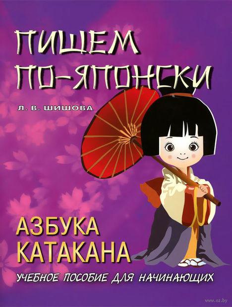Пишем по-японски. Азбука Катакана. Л. Шишова