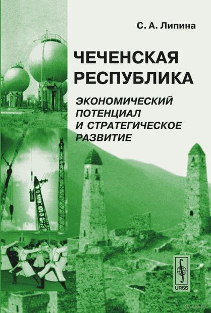 Чеченская Республика. Экономический потенциал и стратегическое развитие. Светлана Липина