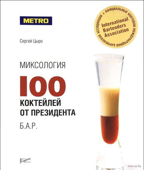 Миксология. 100 коктейлей от президента Б.А.Р.. Сергей Цыро
