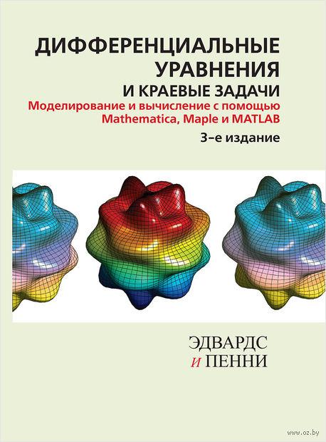 Дифференциальные уравнения и краевые задачи: моделирование и вычисление с помощью Mathematica, Maple и MATLAB. Чарльз Эдвардс, Дэвид Э. Пенни