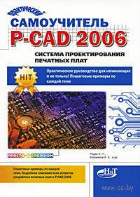 Практический самоучитель P-CAD 2006. Система проектирования печатных плат. А. Родан, А. Куприянов