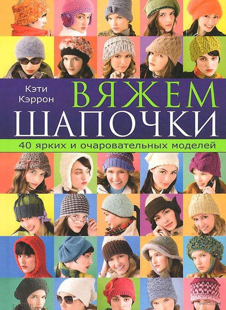 Вяжем шапочки. 40 ярких и очаровательных моделей. Кэти Кэррон