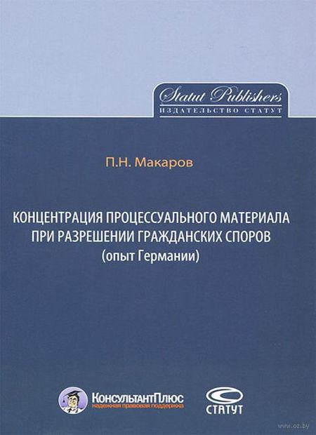 Концентрация процессуального материала при разрешении гражданских споров (опыт Германии). Павел Макаров