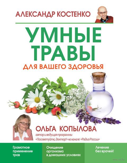 Умные травы для вашего здоровья. Александр Костенко