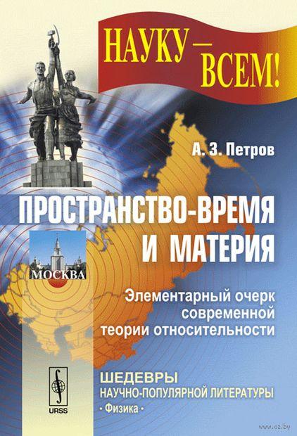 Пространство-время и материя. Элементарный очерк современной теории относительности. А. Петров