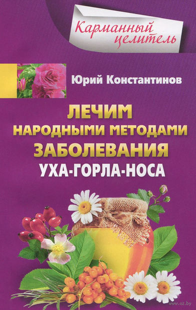 Лечим народными методами заболевания ухо-горло-носа. Юрий Константинов