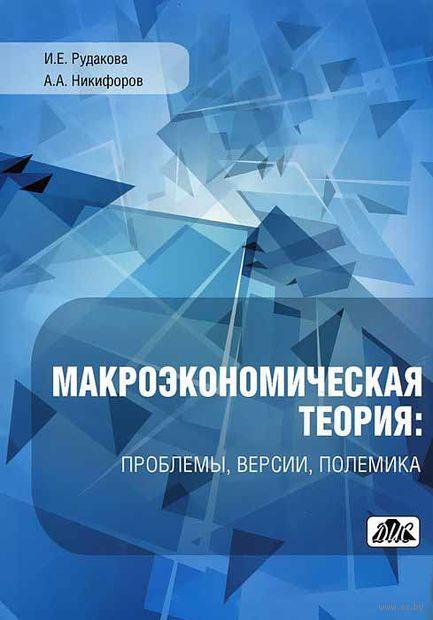 Макроэкономическая теория. Проблемы, версия, полемика. И. Рудакова, Александр Никифоров