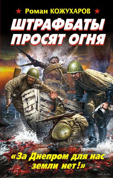 """Штрафбаты просят огня. """"За Днепром для нас земли нет!"""". Роман Кожухаров"""