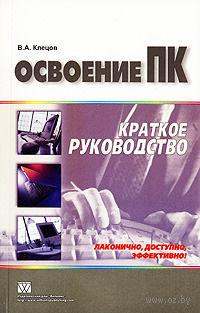Освоение ПК. Краткое руководство. Виталий Клецов