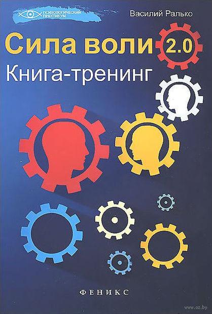 Сила воли 2.0. Книга-тренинг. Василий Ралько