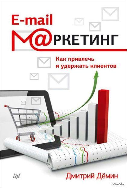 E-mail-маркетинг. Как привлечь и удержать клиентов. Дмитрий Демин