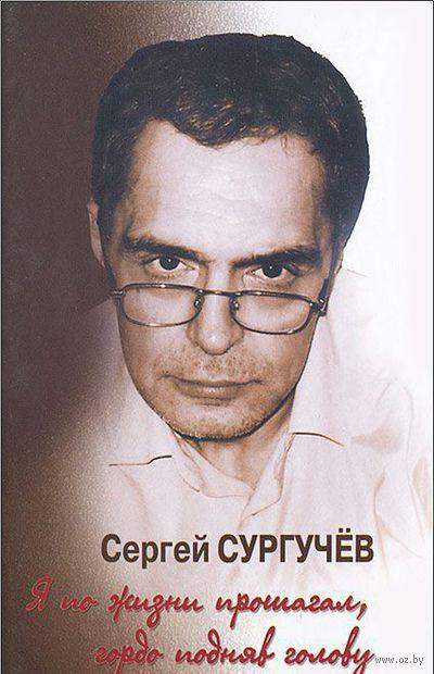 Я по жизни прошагал, гордо подняв голову (+ CD). Сергей Сургучев