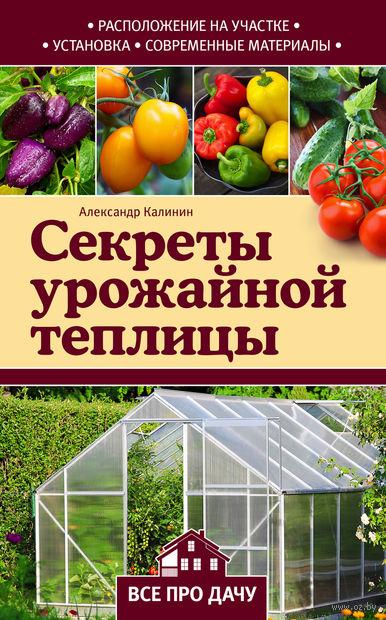 Секреты урожайной теплицы. Александр Калинин