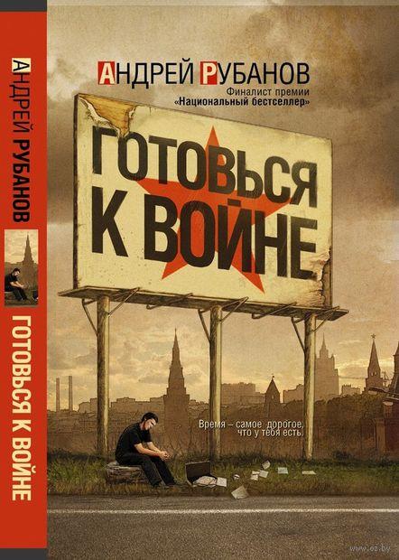 Готовься к войне. Андрей Рубанов