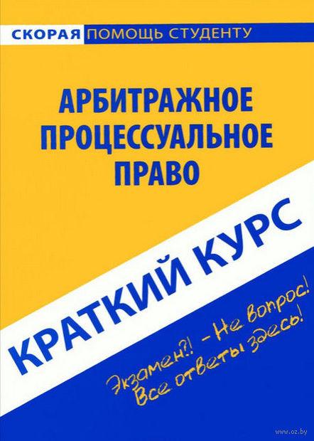 Арбитражное процессуальное право. Краткий курс. Галина Антосевич