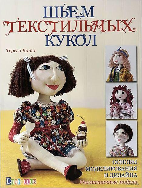 Шьем текстильных кукол. Основы моделирования и дизайна. Реалистичные модели. Тереза Като
