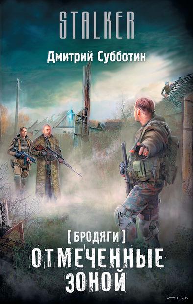 Бродяги. Отмеченные Зоной. Дмитрий Субботин