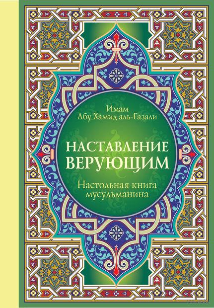 Настольная книга мусульманина. Наставление верующим. Абу Хамид аль-Газали
