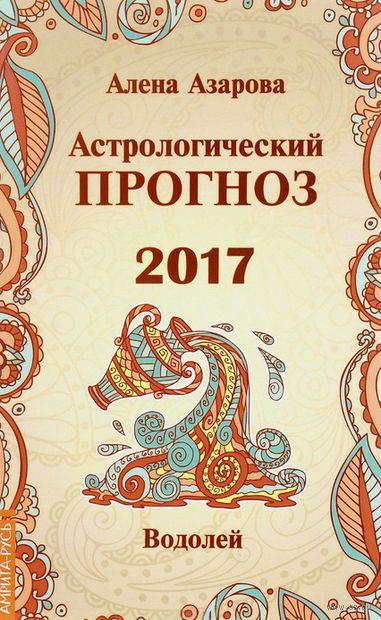 Водолей. Астрологический прогноз 2017. Алена Азарова