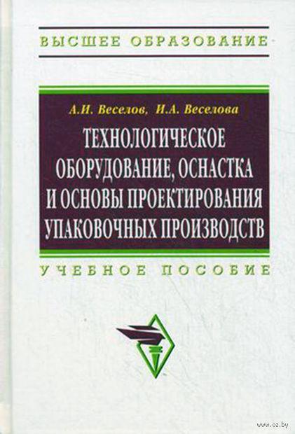 Технологическое оборудование, оснастка и основы проектирования упаковочных производств. А. Веселов, А. Веселова