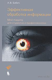 Эффективная обработка информации. Mind mapping для студентов и профессионалов. А. Бабич