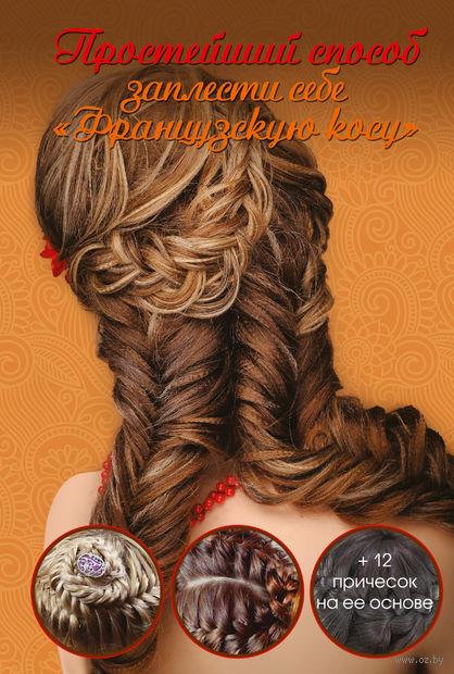 Простейший способ заплести себе французскую косу. О. Романова