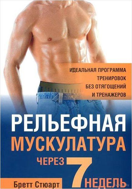 Рельефная мускулатура за 7 недель. Бретт Стюарт
