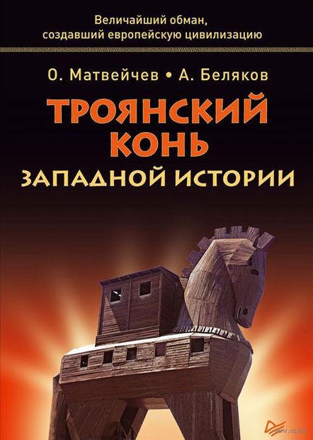 Троянский конь западной истории. Александр Беляков, Олег Матвейчев