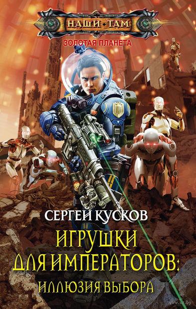 Игрушки для императоров: Иллюзия выбора (книга третья). Сергей Кусков