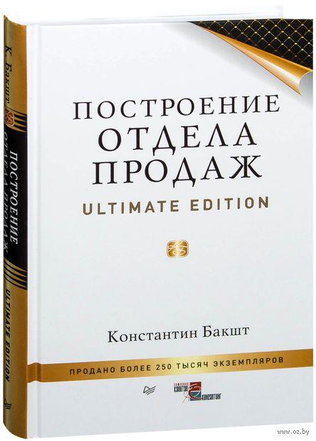 Построение отдела продаж. Ultimate Edition. Константин Бакшт
