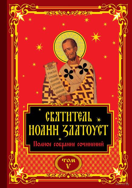 Полное собрание сочинений святителя Иоанна Златоуста в двенадцати томах. Том V — фото, картинка