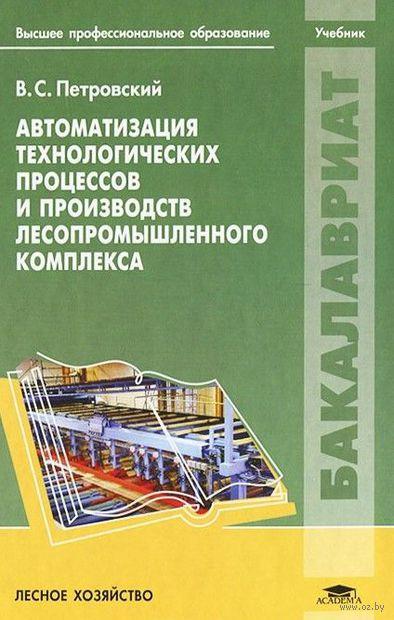 Автоматизация технологических процессов и производств лесопромышленного комплекса. В. Петровский