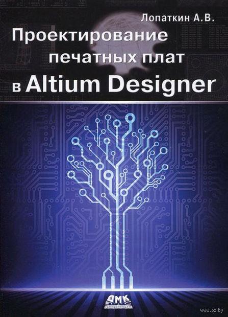Проектирование печатных плат в Altium Designer. Александр Лопаткин