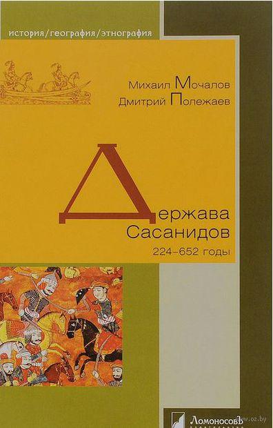 Держава Сасанидов. 224-652 годы. Михаил Молчанов, Дмитрий Полежаев